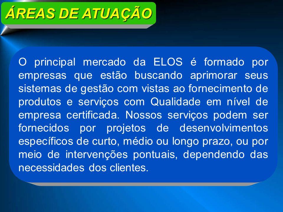 ÁREAS DE ATUAÇÃO O principal mercado da ELOS é formado por empresas que estão buscando aprimorar seus sistemas de gestão com vistas ao fornecimento de