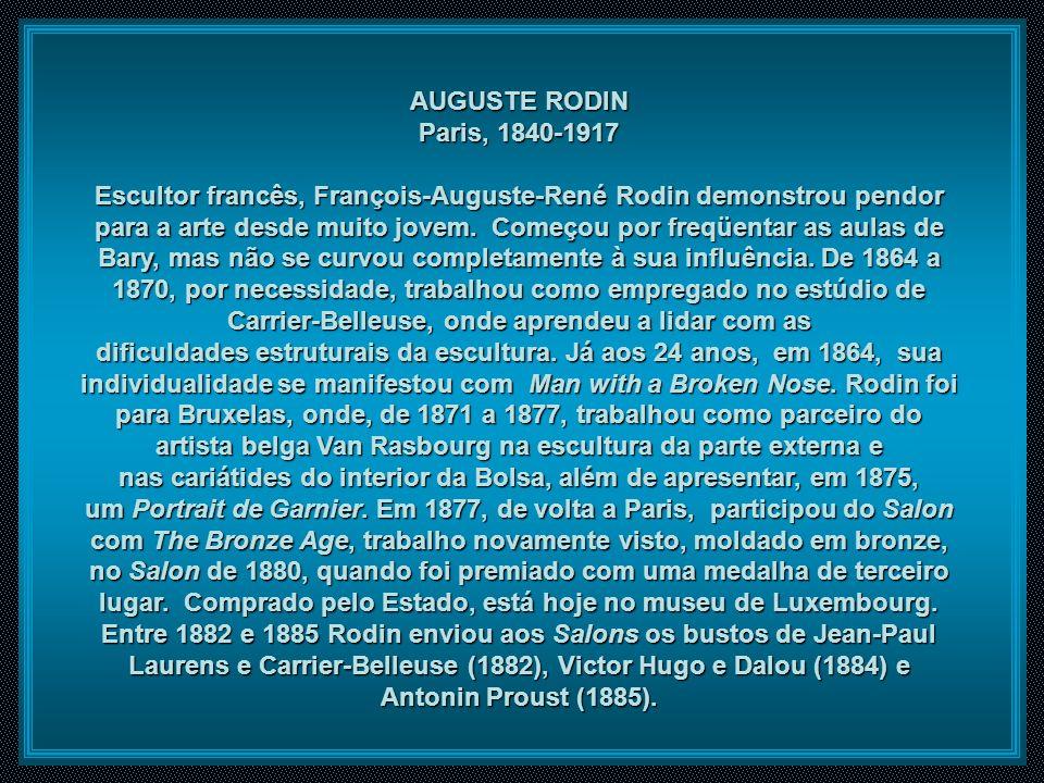 AUGUSTE RODIN Paris, 1840-1917 Escultor francês, François-Auguste-René Rodin demonstrou pendor para a arte desde muito jovem.