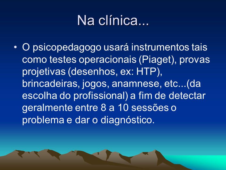 Na clínica... O psicopedagogo usará instrumentos tais como testes operacionais (Piaget), provas projetivas (desenhos, ex: HTP), brincadeiras, jogos, a