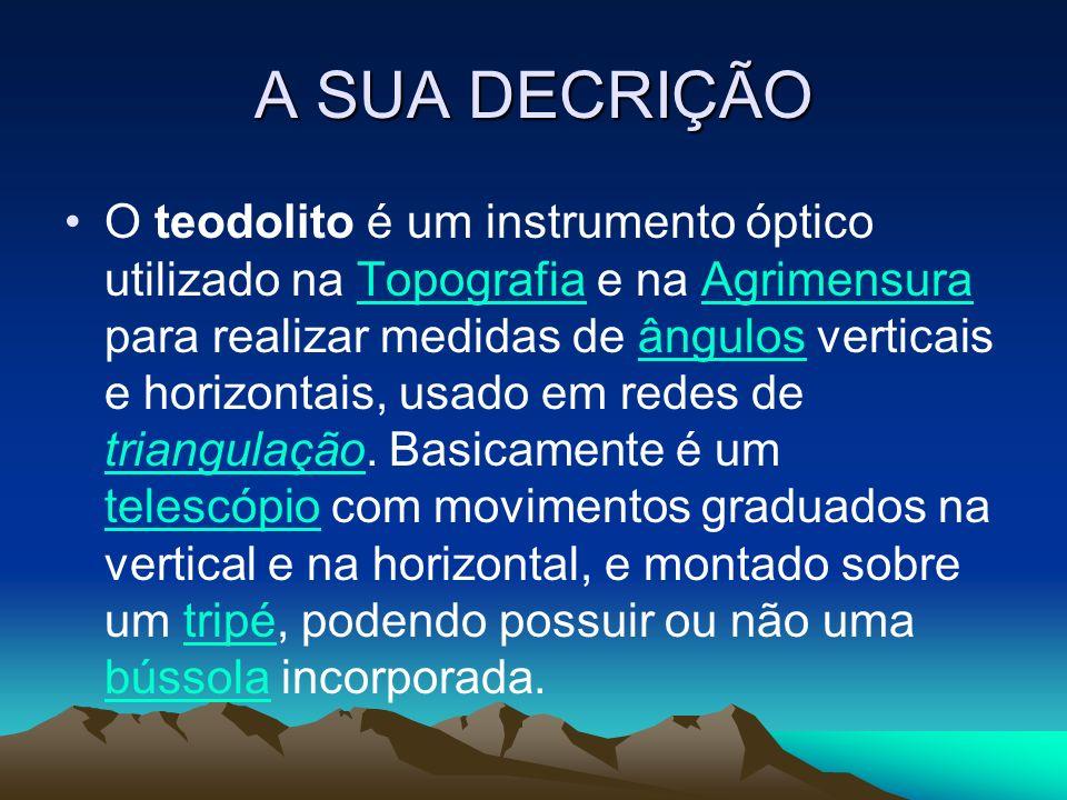 A SUA DECRIÇÃO O teodolito é um instrumento óptico utilizado na Topografia e na Agrimensura para realizar medidas de ângulos verticais e horizontais,