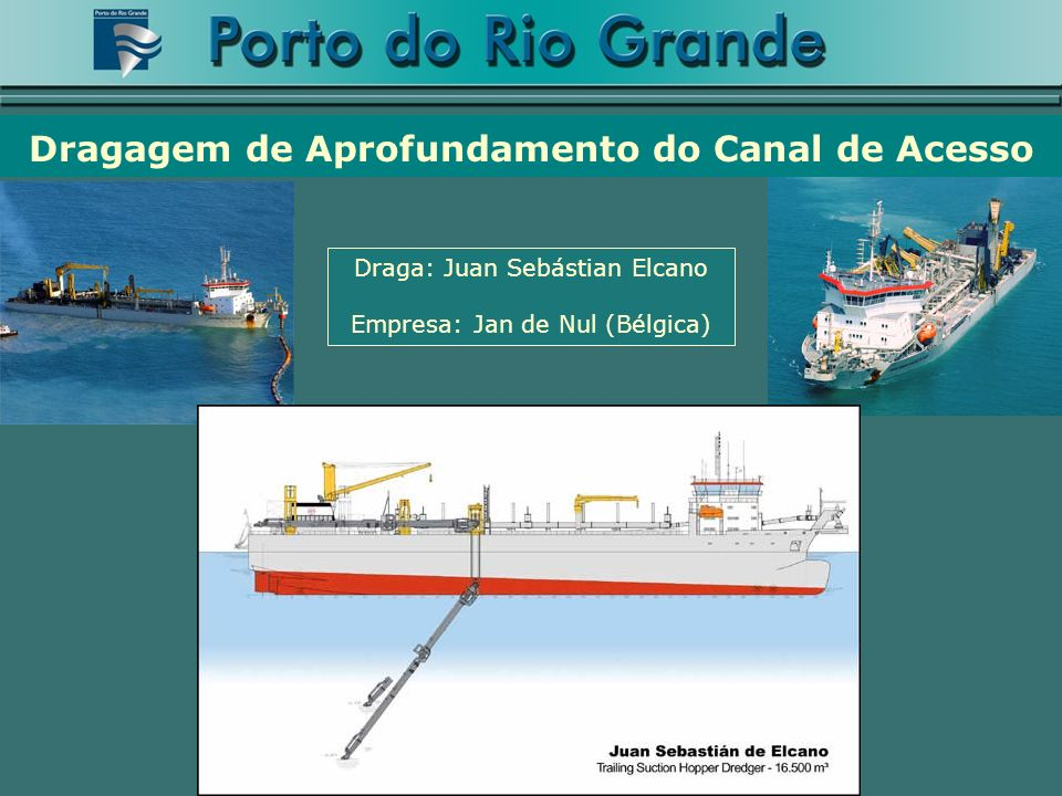 Draga: Juan Sebástian Elcano Empresa: Jan de Nul (Bélgica) Dragagem de Aprofundamento do Canal de Acesso