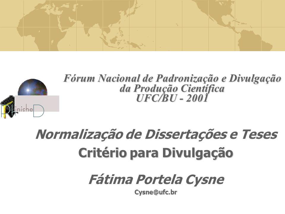 Fórum Nacional de Padronização e Divulgação da Produção Científica UFC/BU - 2001 Critério para Divulgação Normalização de Dissertações e Teses Critério para Divulgação Fátima Portela CysneCysne@ufc.br