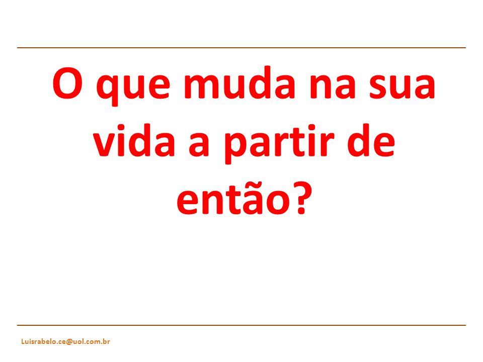 Luisrabelo.ce@uol.com.br O que muda na sua vida a partir de então?