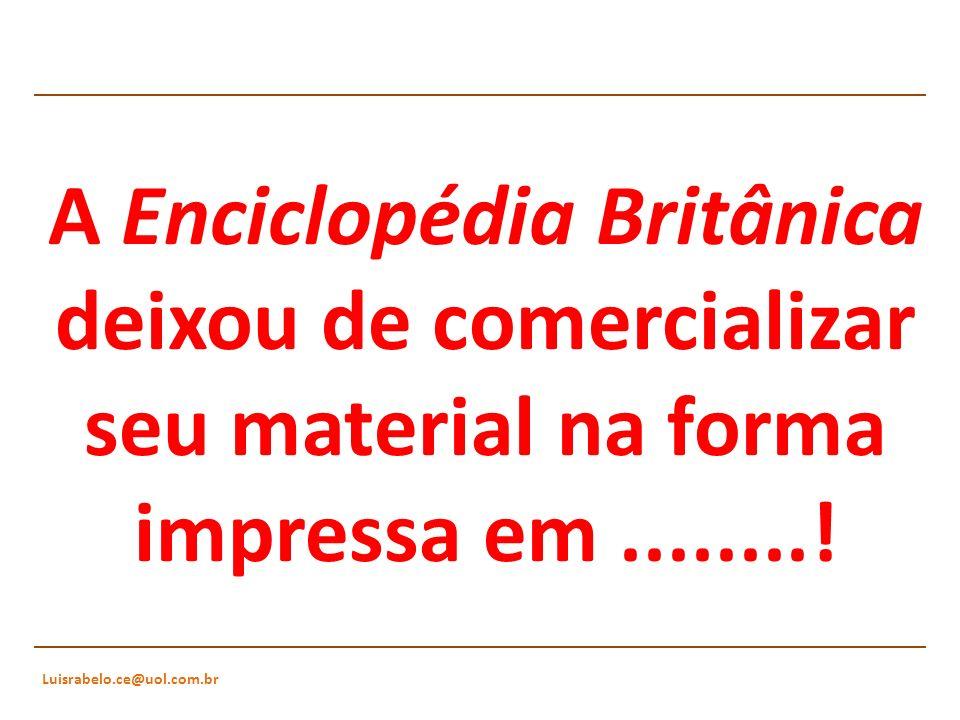 Luisrabelo.ce@uol.com.br A Enciclopédia Britânica deixou de comercializar seu material na forma impressa em........!
