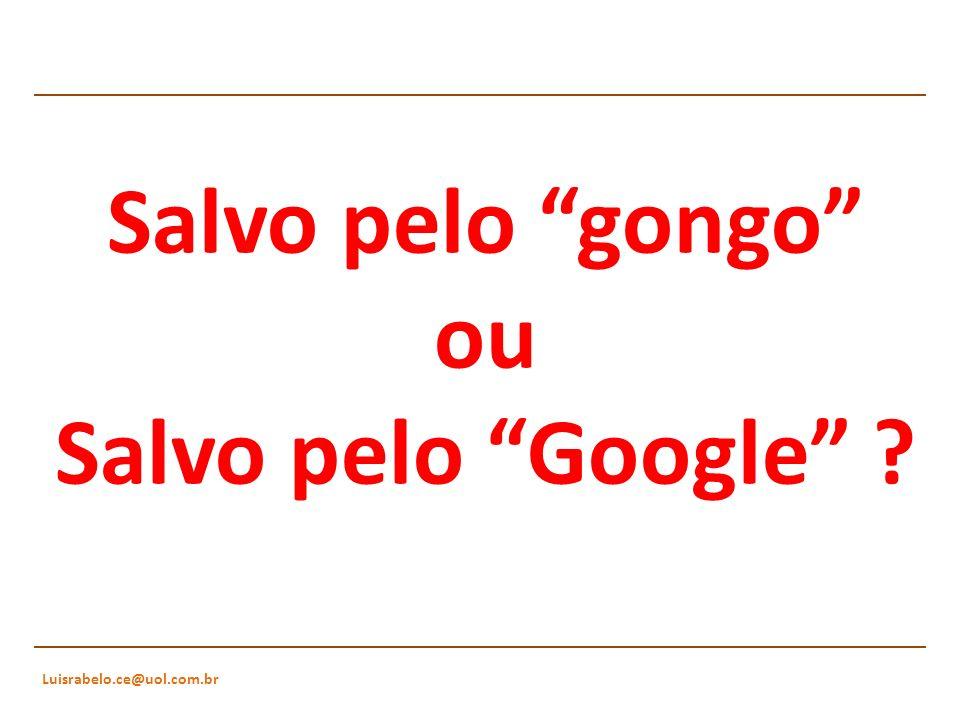 Luisrabelo.ce@uol.com.br Salvo pelo gongo ou Salvo pelo Google ?