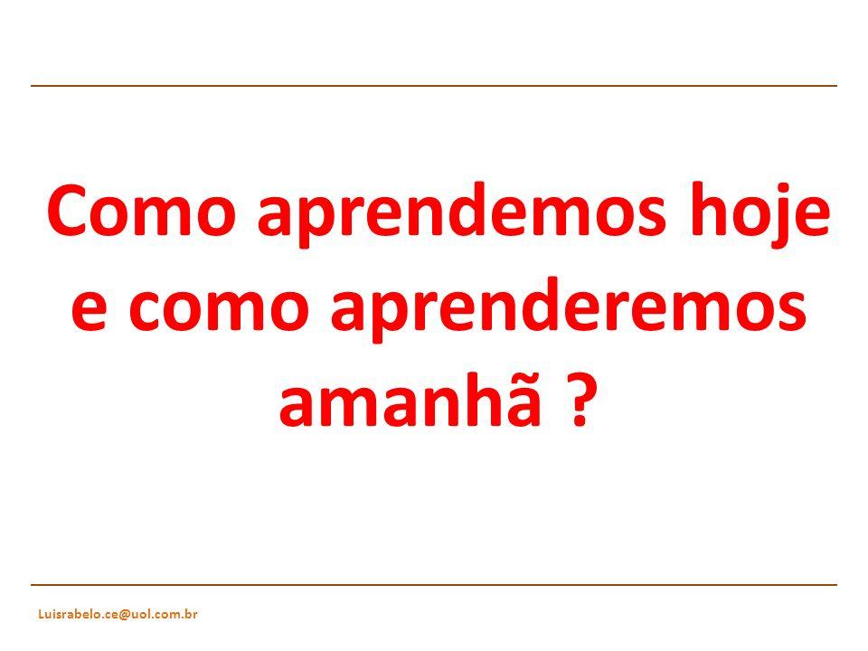 Luisrabelo.ce@uol.com.br Como aprendemos hoje e como aprenderemos amanhã ?