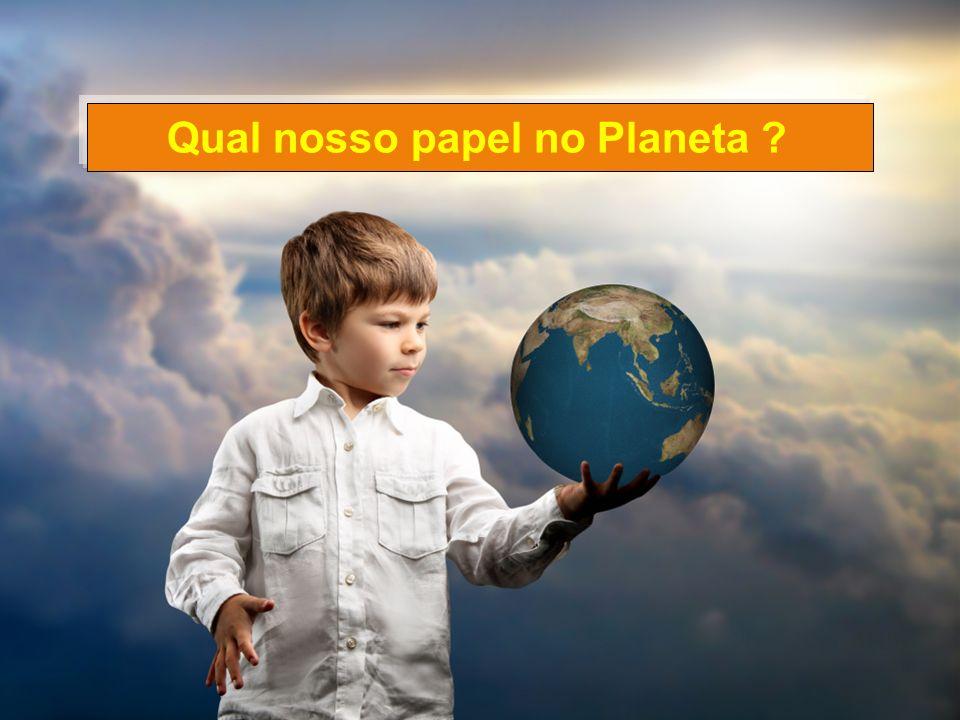 Luisrabelo.ce@uol.com.br Qual nosso papel no Planeta ?