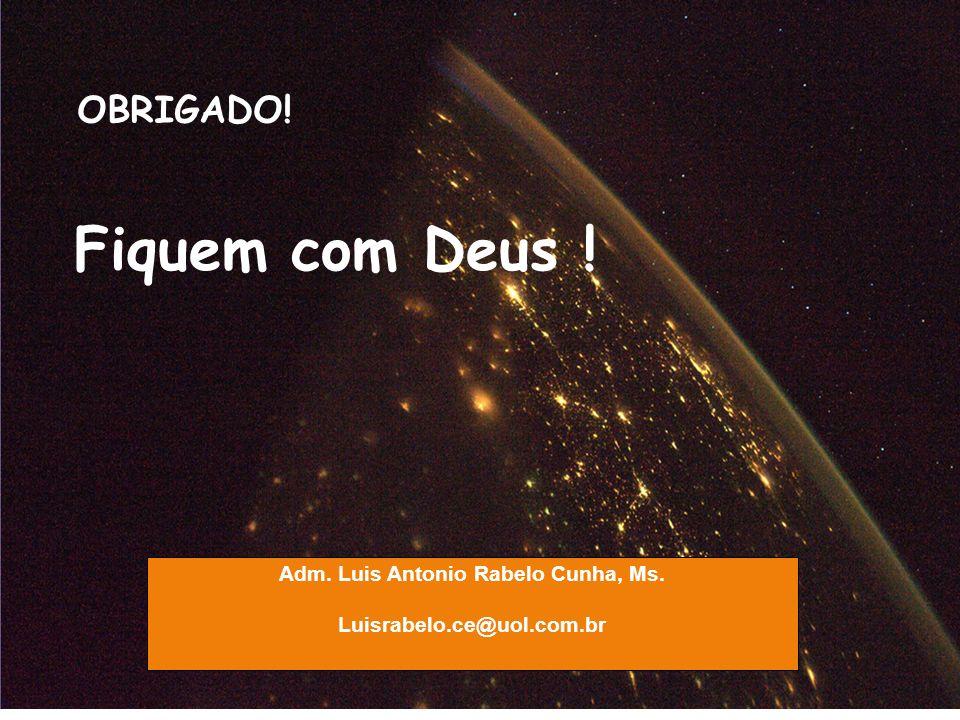 Luisrabelo.ce@uol.com.br Adm. Luis Antonio Rabelo Cunha, Ms. Luisrabelo.ce@uol.com.br OBRIGADO! Fiquem com Deus !