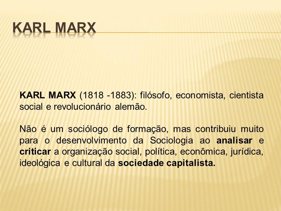 KARL MARX (1818 -1883): filósofo, economista, cientista social e revolucionário alemão. Não é um sociólogo de formação, mas contribuiu muito para o de