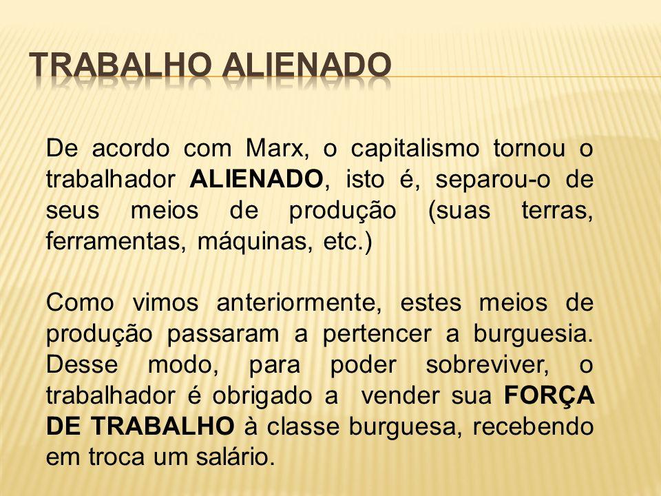 De acordo com Marx, o capitalismo tornou o trabalhador ALIENADO, isto é, separou-o de seus meios de produção (suas terras, ferramentas, máquinas, etc.