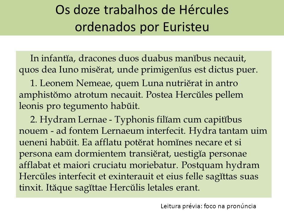 Os doze trabalhos de Hércules ordenados por Euristeu In infantĭa, dracones duos duabus manĭbus necauit, quos dea Iuno misĕrat, unde primigenĭus est di