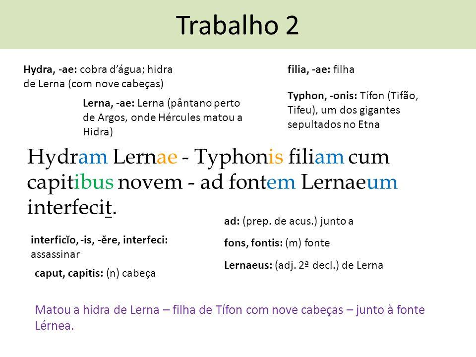 Trabalho 2 Hydram Lernae - Typhonis filiam cum capitibus novem - ad fontem Lernaeum interfecit. interficĭo, -is, -ěre, interfeci: assassinar Matou a h