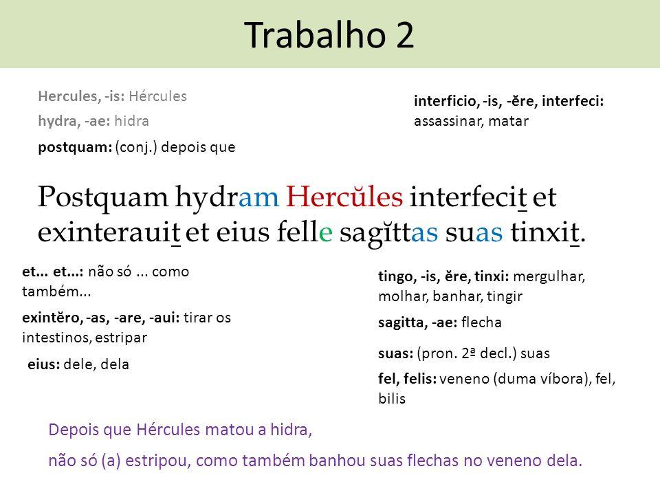 Trabalho 2 Postquam hydram Hercŭles interfecit et exinterauit et eius felle sagĭttas suas tinxit. Depois que Hércules matou a hidra, interficio, -is,