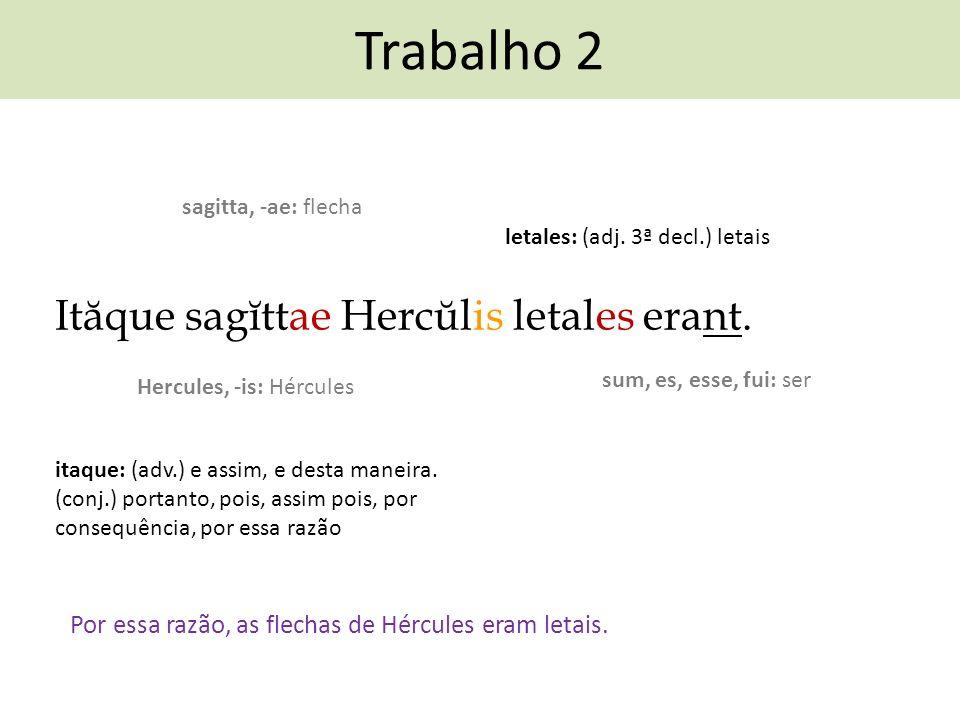 Trabalho 2 Ităque sagĭttae Hercŭlis letales erant. Por essa razão, as flechas de Hércules eram letais. sum, es, esse, fui: ser sagitta, -ae: flecha le