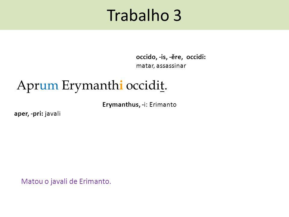 Trabalho 3 Aprum Erymanth i occidit. occido, -is, -ěre, occidi: matar, assassinar Matou o javali de Erimanto. aper, -pri: javali Erymanthus, -i: Erima