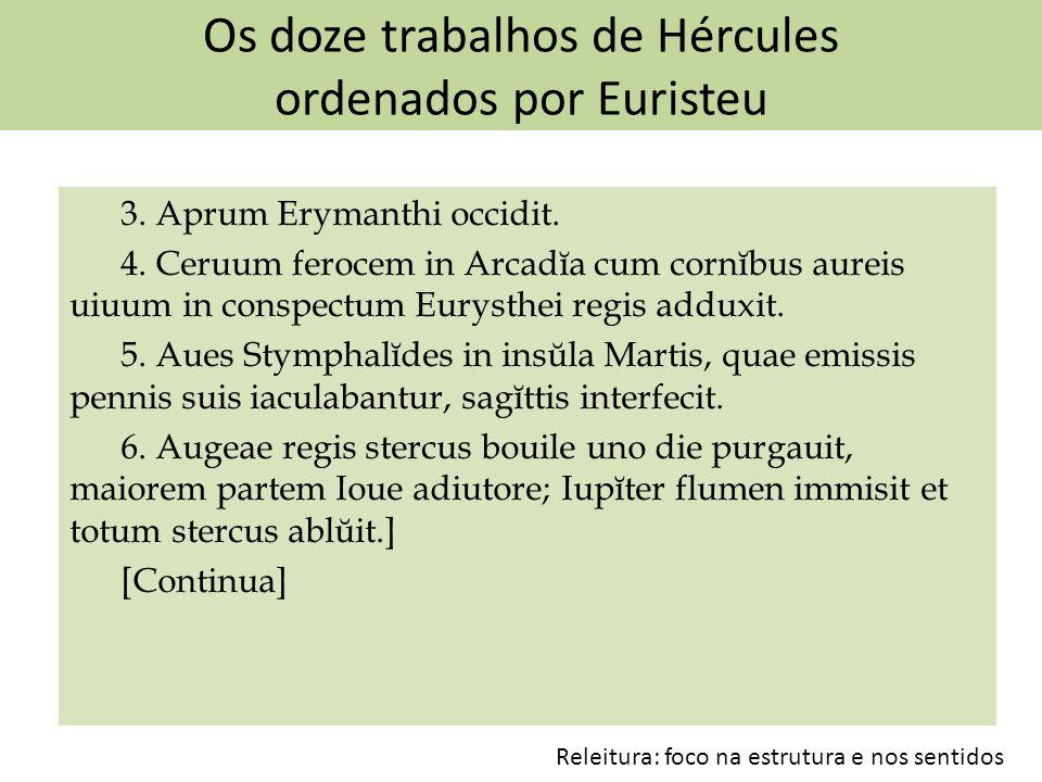 Os doze trabalhos de Hércules ordenados por Euristeu 3. Aprum Erymanthi occidit. 4. Ceruum ferocem in Arcadĭa cum cornĭbus aureis uiuum in conspectum