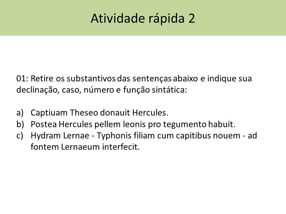 Atividade rápida 2 01: Retire os substantivos das sentenças abaixo e indique sua declinação, caso, número e função sintática: a)Captiuam Theseo donaui