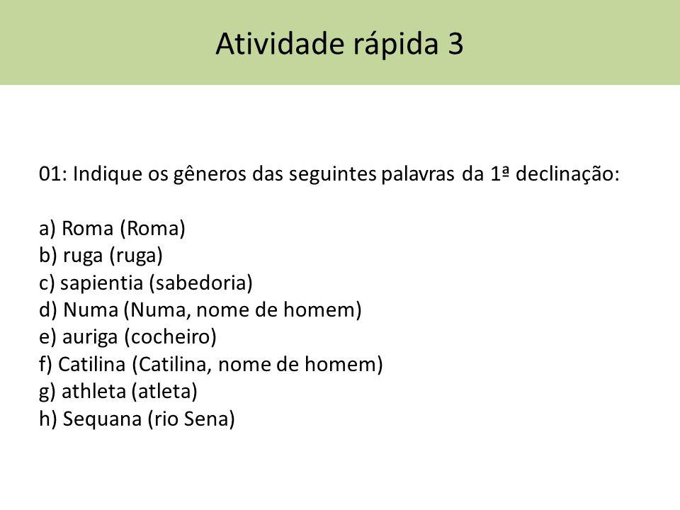 Atividade rápida 3 01: Indique os gêneros das seguintes palavras da 1ª declinação: a) Roma (Roma) b) ruga (ruga) c) sapientia (sabedoria) d) Numa (Num