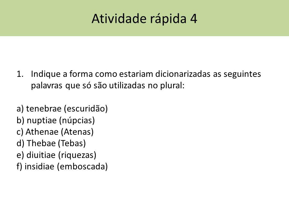 Atividade rápida 4 1.Indique a forma como estariam dicionarizadas as seguintes palavras que só são utilizadas no plural: a) tenebrae (escuridão) b) nu