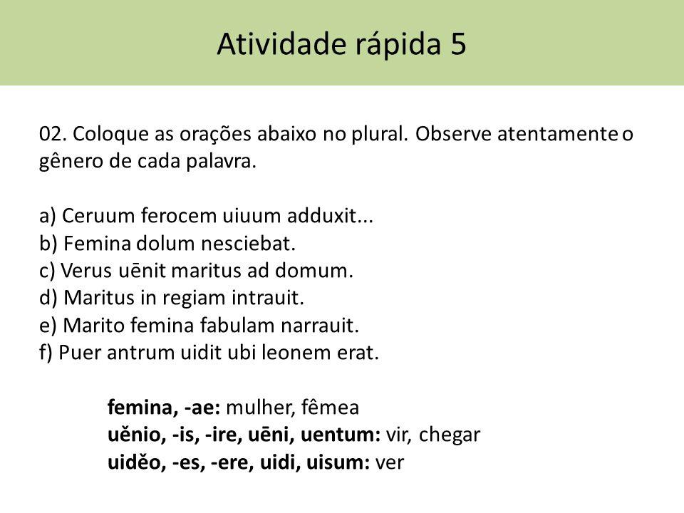 Atividade rápida 5 02. Coloque as orações abaixo no plural. Observe atentamente o gênero de cada palavra. a) Ceruum ferocem uiuum adduxit... b) Femina