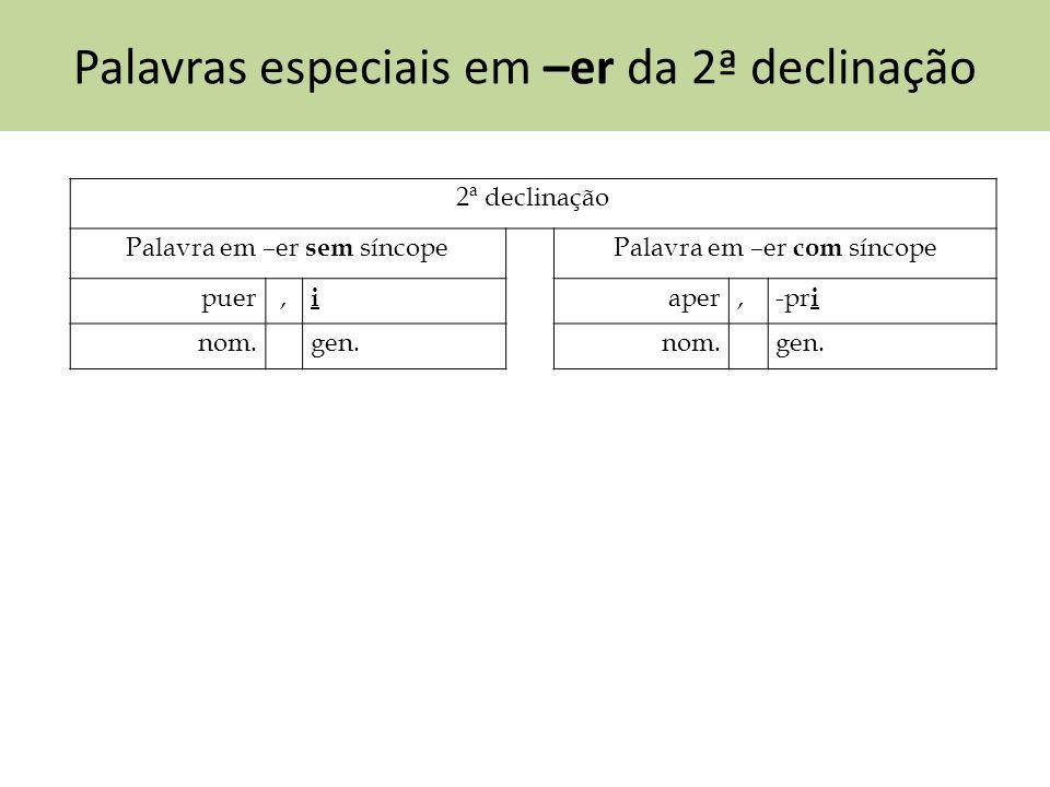 Palavras especiais em –er da 2ª declinação 2ª declinação Palavra em –er sem síncopePalavra em –er com síncope puer, i aper,-pr i nom.gen.nom.gen.