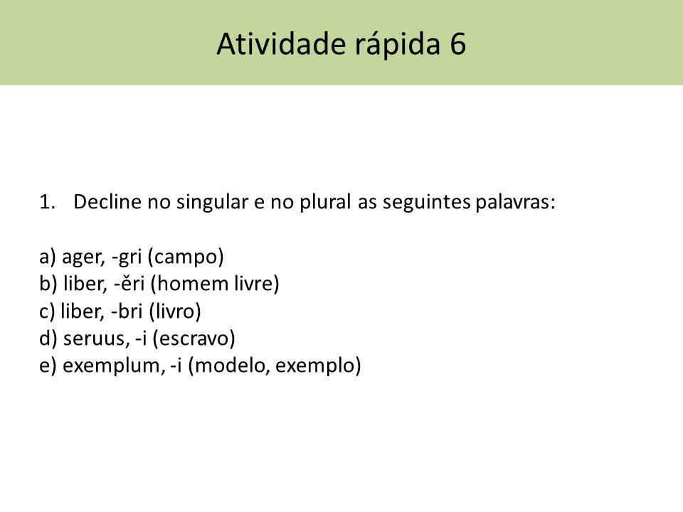 Atividade rápida 6 1.Decline no singular e no plural as seguintes palavras: a) ager, -gri (campo) b) liber, -ěri (homem livre) c) liber, -bri (livro)