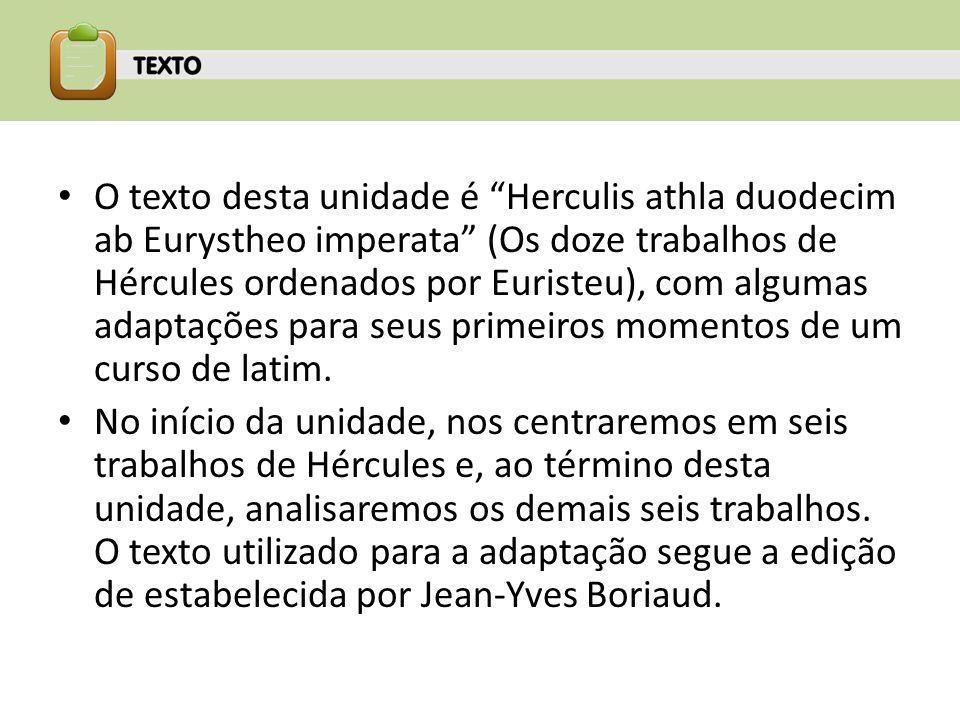 O texto desta unidade é Herculis athla duodecim ab Eurystheo imperata (Os doze trabalhos de Hércules ordenados por Euristeu), com algumas adaptações p