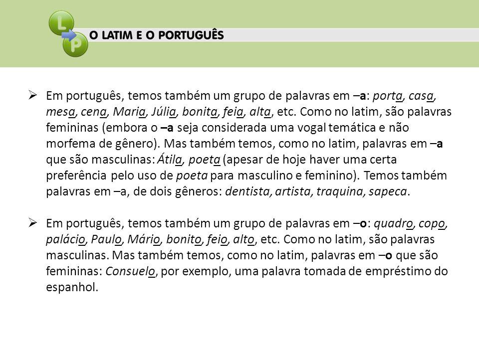 Em português, temos também um grupo de palavras em –a: porta, casa, mesa, cena, Maria, Júlia, bonita, feia, alta, etc. Como no latim, são palavras fem