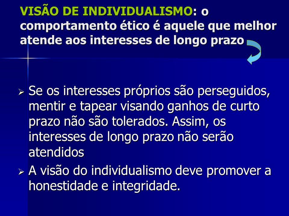 VISÃO DE INDIVIDUALISMO: o comportamento ético é aquele que melhor atende aos interesses de longo prazo Se os interesses próprios são perseguidos, men