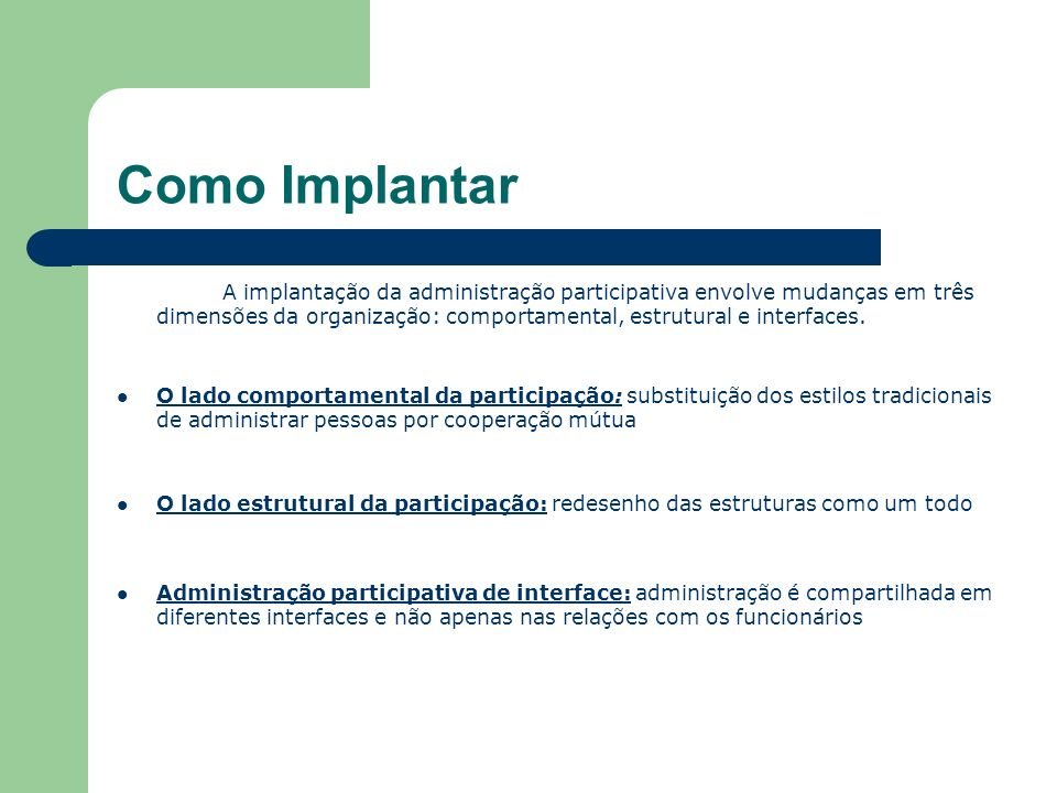 Como Implantar A implantação da administração participativa envolve mudanças em três dimensões da organização: comportamental, estrutural e interfaces.