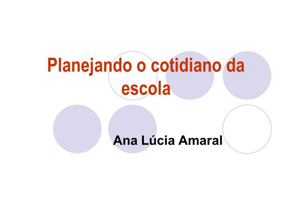 Planejando o cotidiano da escola Ana Lúcia Amaral
