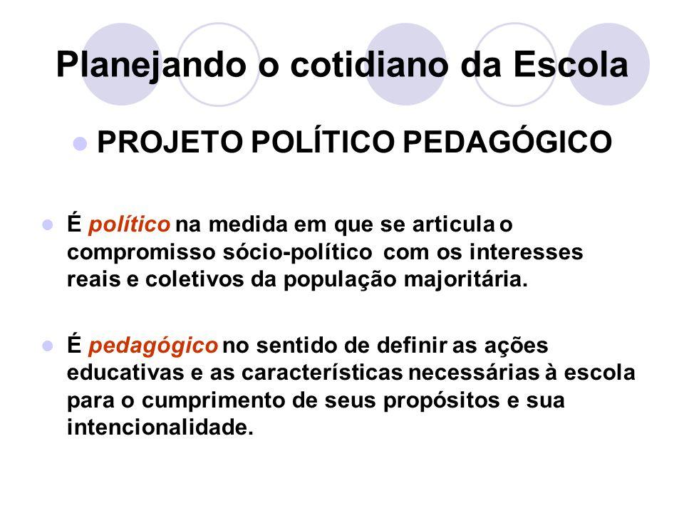 Planejando o cotidiano da Escola PROJETO POLÍTICO PEDAGÓGICO É político na medida em que se articula o compromisso sócio-político com os interesses reais e coletivos da população majoritária.