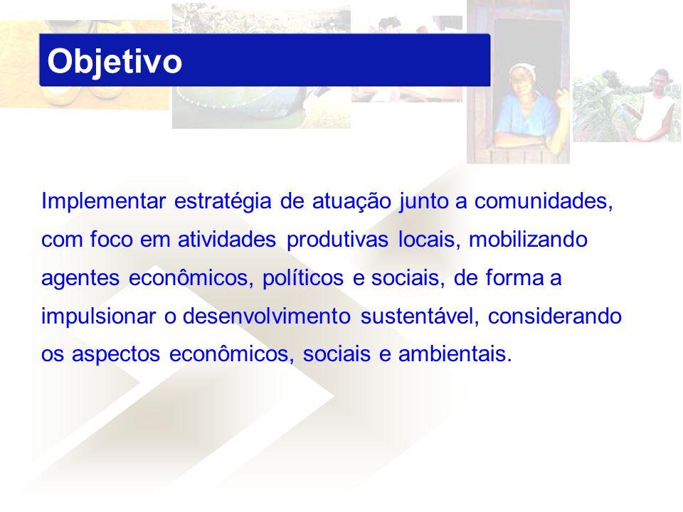Implementar estratégia de atuação junto a comunidades, com foco em atividades produtivas locais, mobilizando agentes econômicos, políticos e sociais,