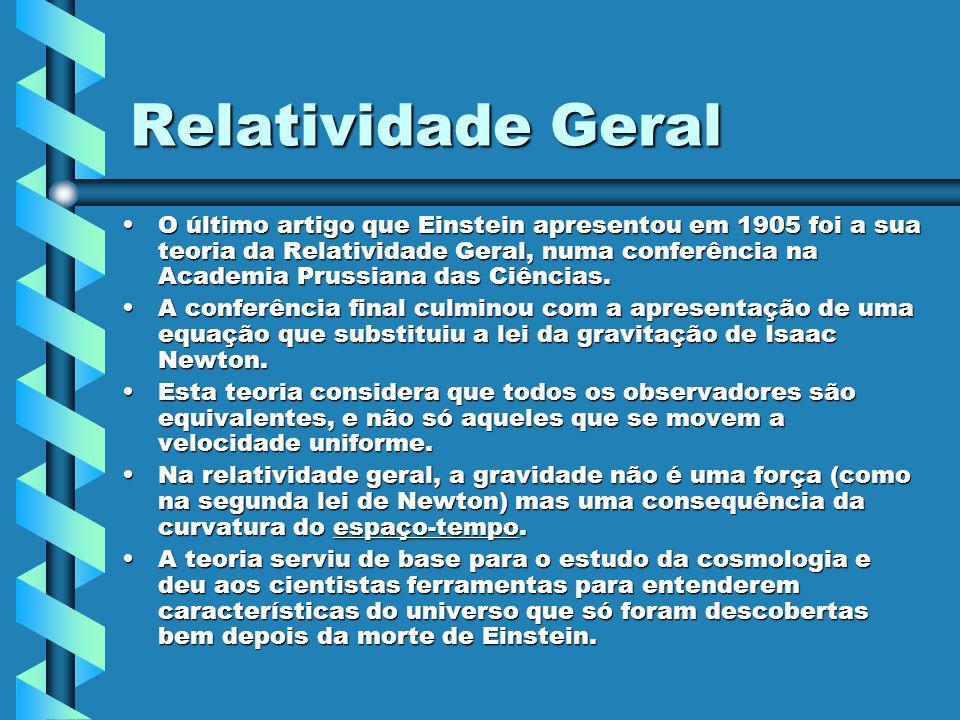 Relatividade Geral O último artigo que Einstein apresentou em 1905 foi a sua teoria da Relatividade Geral, numa conferência na Academia Prussiana das
