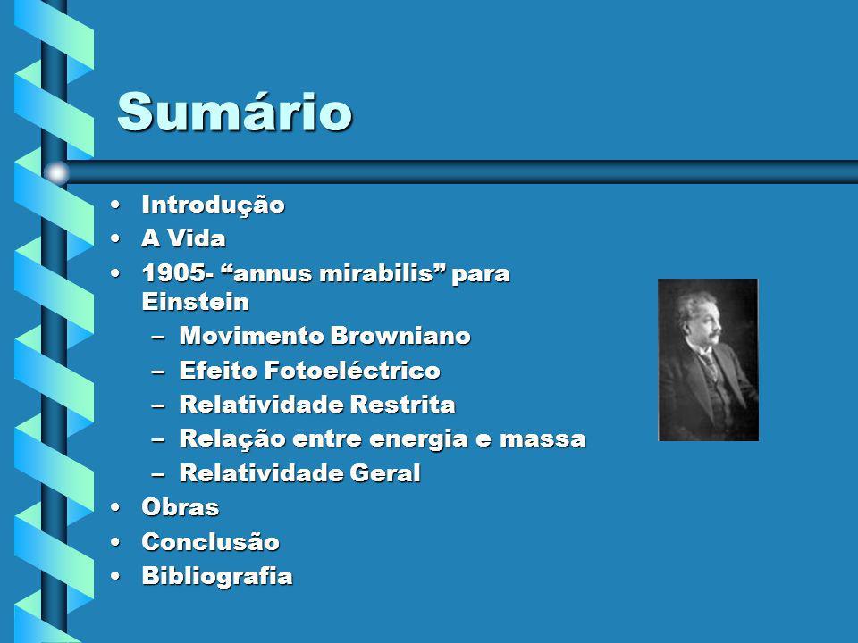 Sumário IntroduçãoIntrodução A VidaA Vida 1905- annus mirabilis para Einstein1905- annus mirabilis para Einstein –Movimento Browniano –Efeito Fotoeléc