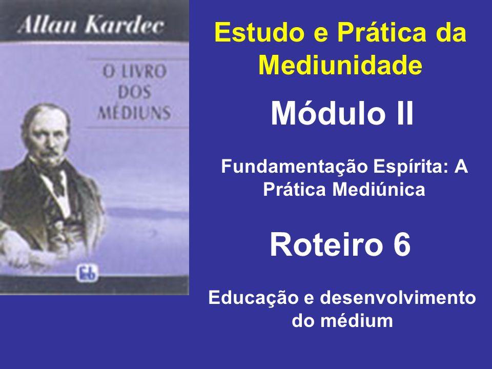 Estudo e Prática da Mediunidade Módulo II Roteiro 6 Fundamentação Espírita: A Prática Mediúnica Educação e desenvolvimento do médium