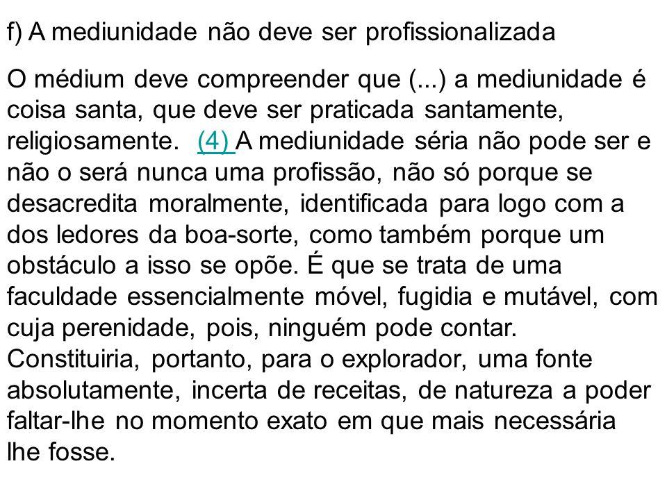 f) A mediunidade não deve ser profissionalizada O médium deve compreender que (...) a mediunidade é coisa santa, que deve ser praticada santamente, re