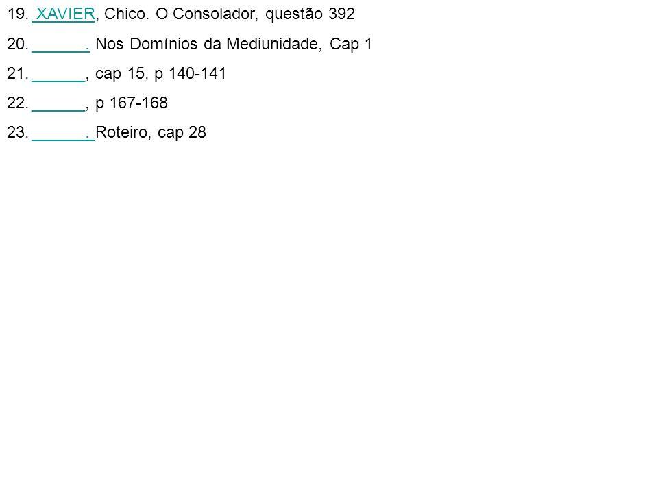 19. XAVIER, Chico. O Consolador, questão 392 XAVIER 20.______. Nos Domínios da Mediunidade, Cap 1______. 21.______, cap 15, p 140-141______ 22.______,