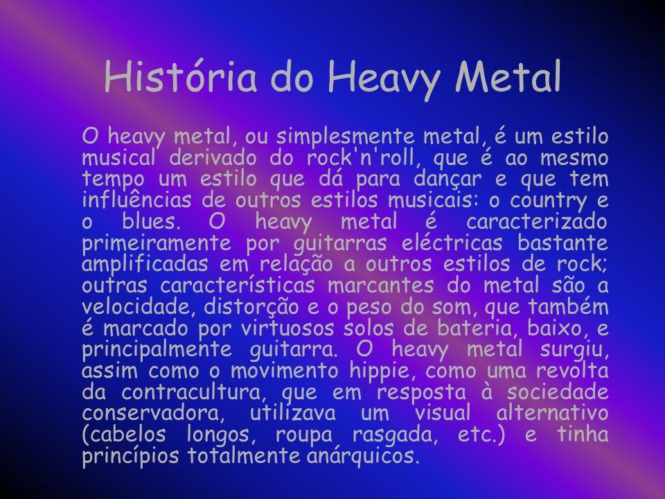 História do Heavy Metal O heavy metal, ou simplesmente metal, é um estilo musical derivado do rock n roll, que é ao mesmo tempo um estilo que dá para dançar e que tem influências de outros estilos musicais: o country e o blues.