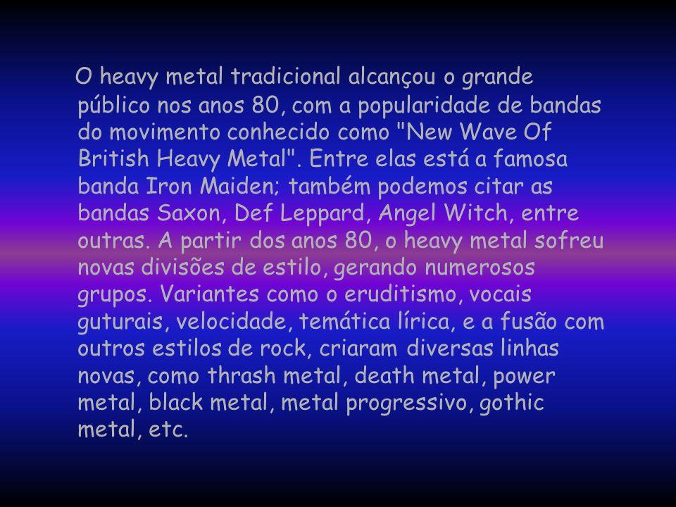 O heavy metal tradicional alcançou o grande público nos anos 80, com a popularidade de bandas do movimento conhecido como New Wave Of British Heavy Metal .