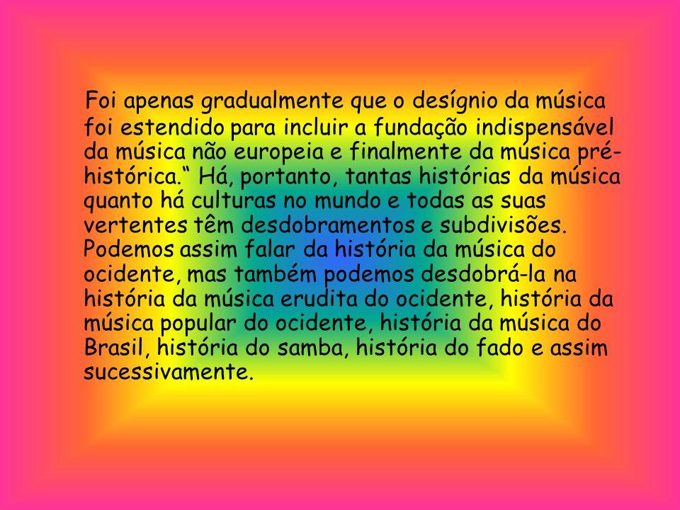 Foi apenas gradualmente que o desígnio da música foi estendido para incluir a fundação indispensável da música não europeia e finalmente da música pré- histórica.