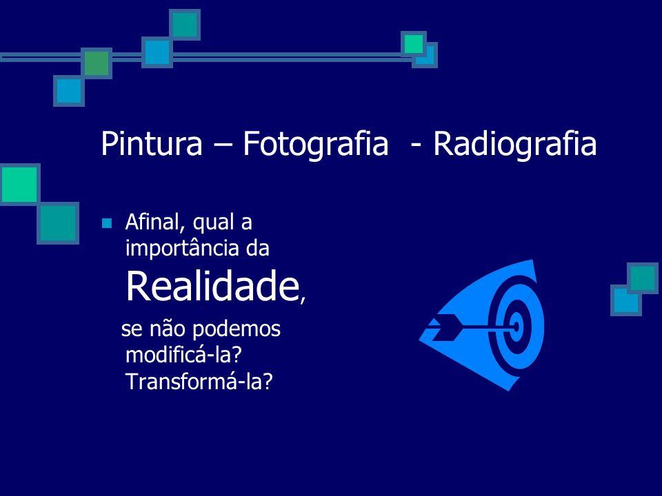 Pintura – Fotografia - Radiografia Afinal, qual a importância da Realidade, se não podemos modificá-la.