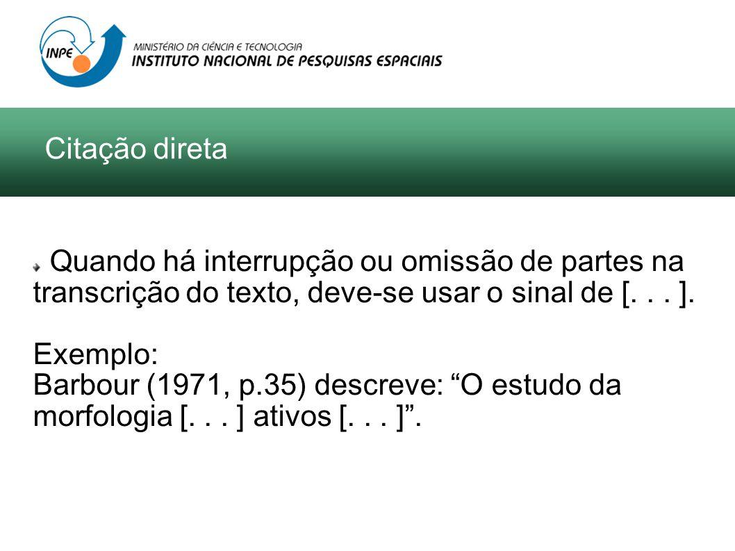 Quando há interrupção ou omissão de partes na transcrição do texto, deve-se usar o sinal de [... ]. Exemplo: Barbour (1971, p.35) descreve: O estudo d