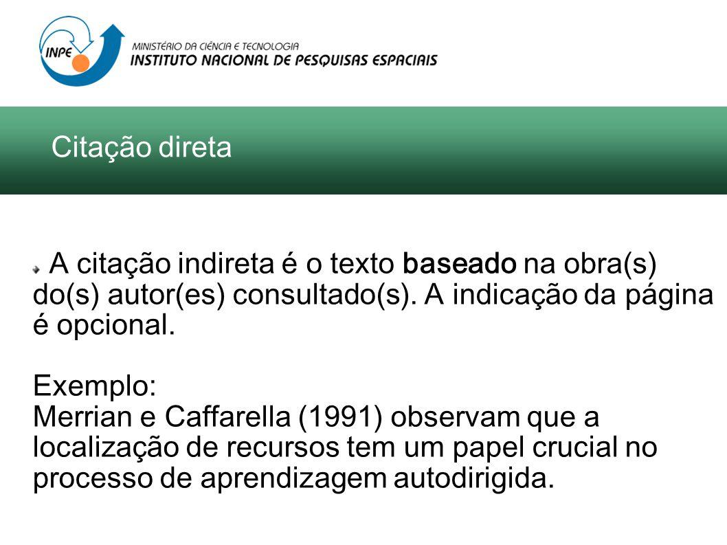 A citação indireta é o texto baseado na obra(s) do(s) autor(es) consultado(s). A indicação da página é opcional. Exemplo: Merrian e Caffarella (1991)