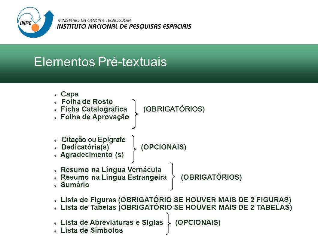 Elementos Pré-textuais Capa Folha de Rosto Ficha Catalográfica ( OBRIGATÓRIOS) Folha de Aprovação Citação ou Epígrafe Dedicatória(s) (OPCIONAIS) Agrad