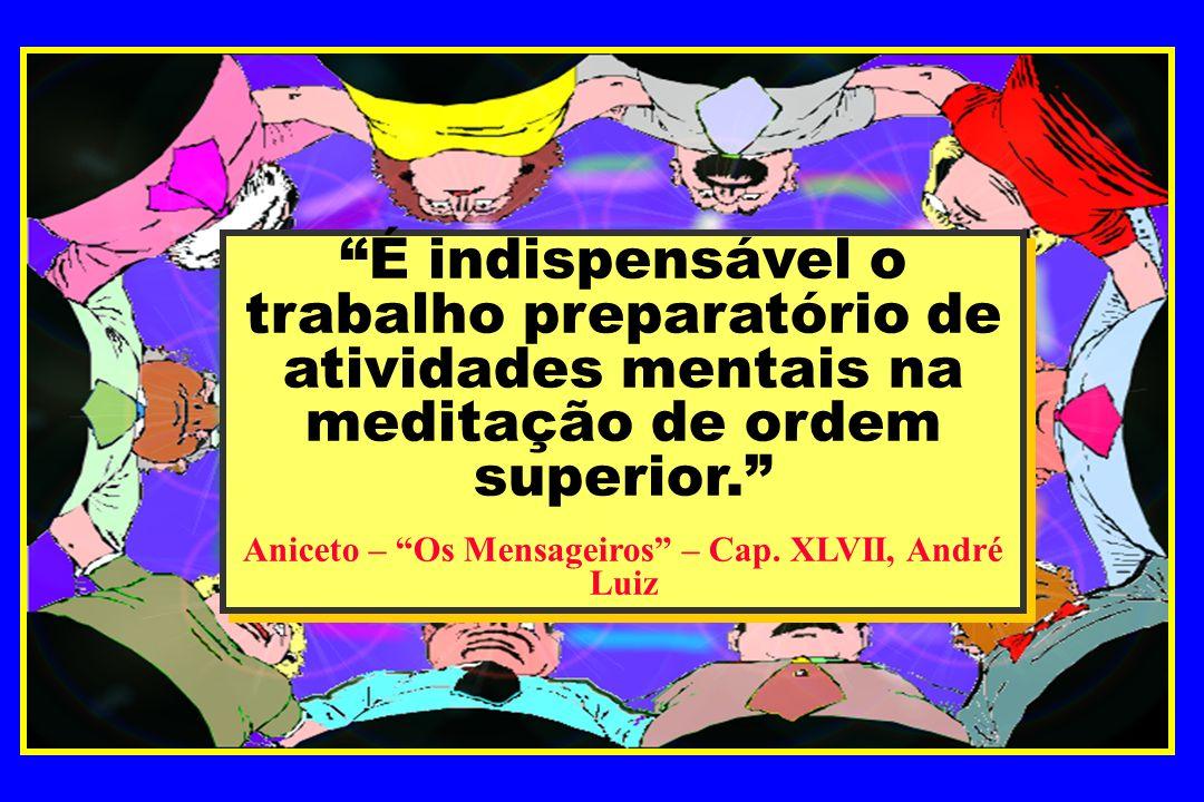 É indispensável o trabalho preparatório de atividades mentais na meditação de ordem superior. Aniceto – Os Mensageiros – Cap. XLVII, André Luiz É indi