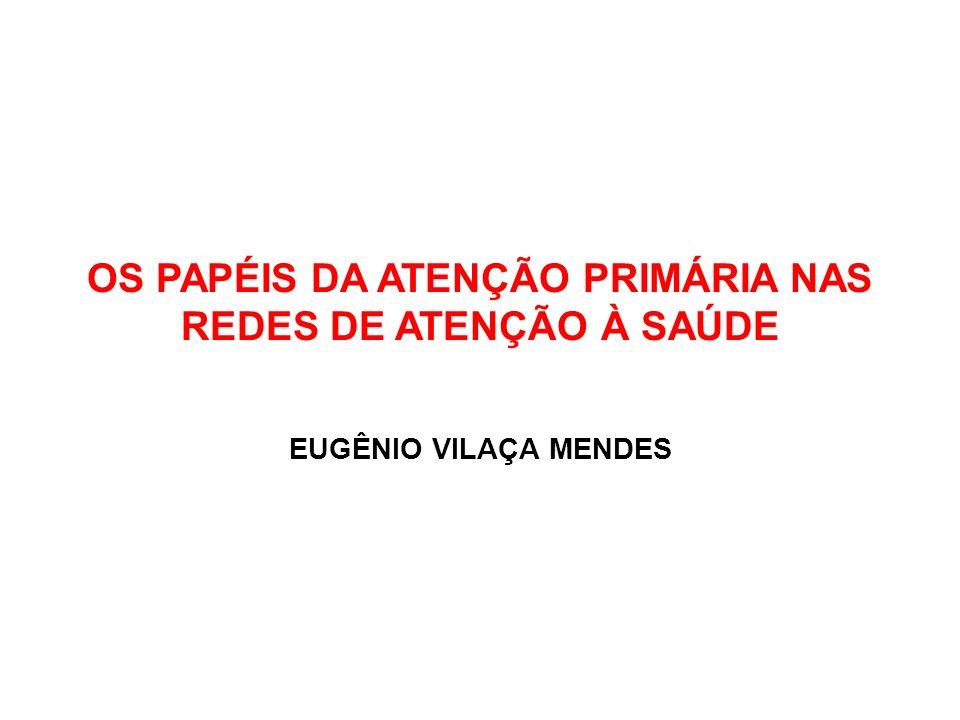 OS PAPÉIS DA ATENÇÃO PRIMÁRIA NAS REDES DE ATENÇÃO À SAÚDE EUGÊNIO VILAÇA MENDES