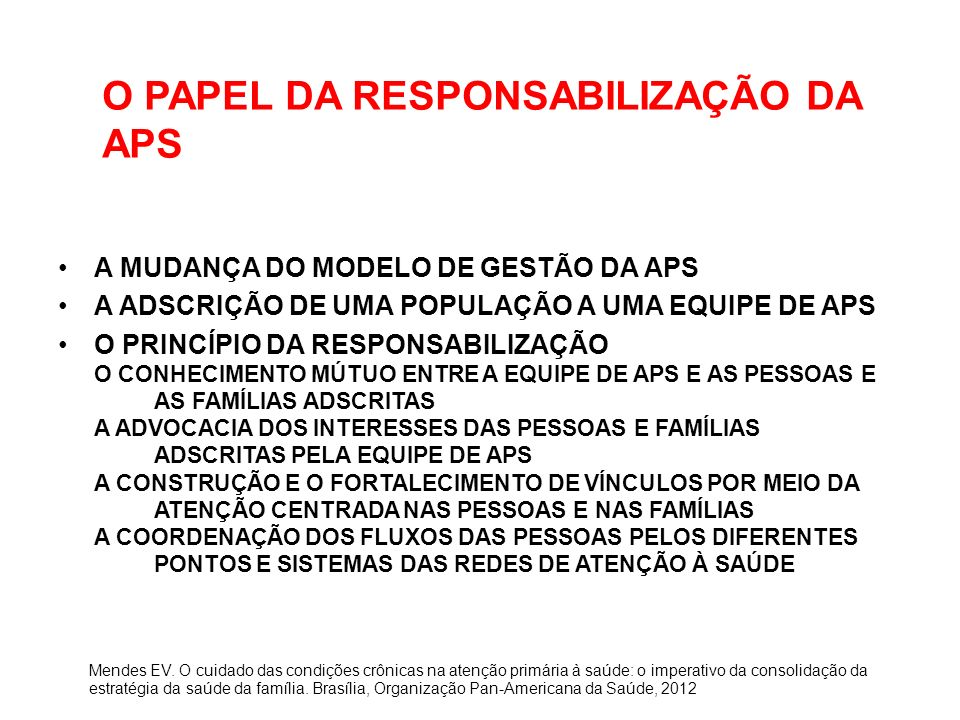 O PAPEL DA RESPONSABILIZAÇÃO DA APS A MUDANÇA DO MODELO DE GESTÃO DA APS A ADSCRIÇÃO DE UMA POPULAÇÃO A UMA EQUIPE DE APS O PRINCÍPIO DA RESPONSABILIZAÇÃO O CONHECIMENTO MÚTUO ENTRE A EQUIPE DE APS E AS PESSOAS E AS FAMÍLIAS ADSCRITAS A ADVOCACIA DOS INTERESSES DAS PESSOAS E FAMÍLIAS ADSCRITAS PELA EQUIPE DE APS A CONSTRUÇÃO E O FORTALECIMENTO DE VÍNCULOS POR MEIO DA ATENÇÃO CENTRADA NAS PESSOAS E NAS FAMÍLIAS A COORDENAÇÃO DOS FLUXOS DAS PESSOAS PELOS DIFERENTES PONTOS E SISTEMAS DAS REDES DE ATENÇÃO À SAÚDE Mendes EV.