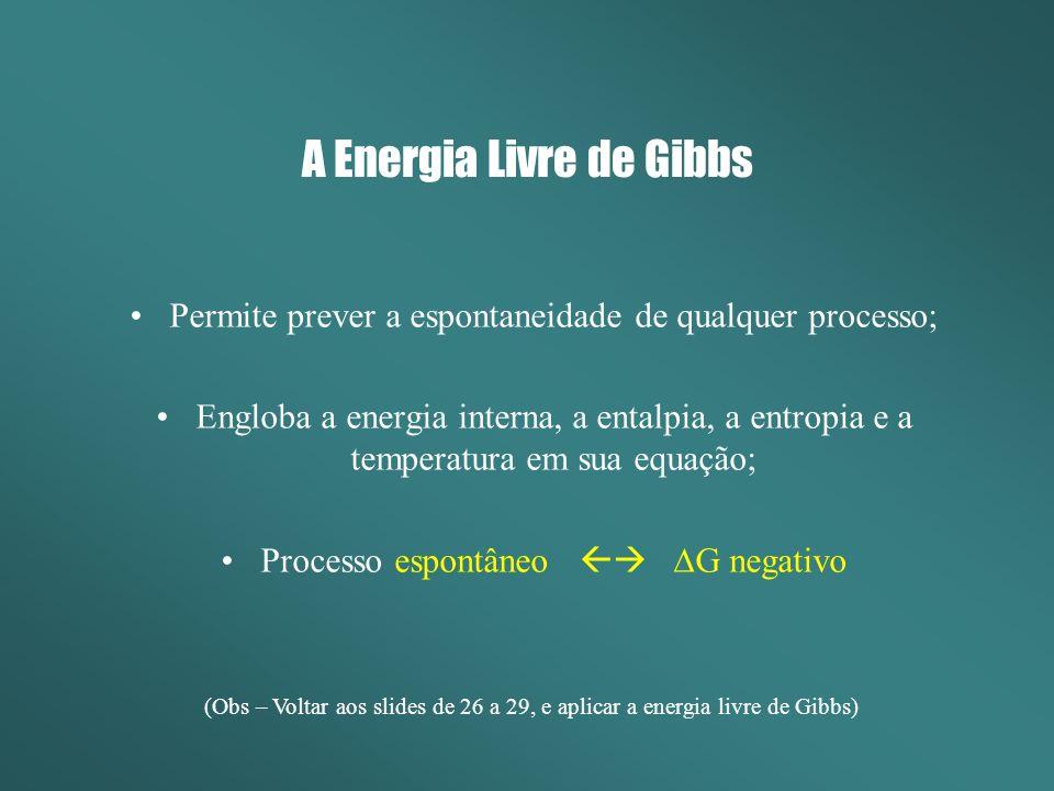 A Energia Livre de Gibbs Permite prever a espontaneidade de qualquer processo; Engloba a energia interna, a entalpia, a entropia e a temperatura em sua equação; Processo espontâneo G negativo (Obs – Voltar aos slides de 26 a 29, e aplicar a energia livre de Gibbs)