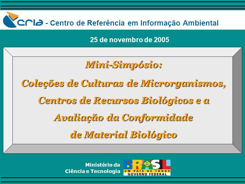 Ministério da Ciência e Tecnologia Mini-Simpósio: Coleções de Culturas de Microrganismos, Centros de Recursos Biológicos e a Avaliação da Conformidade